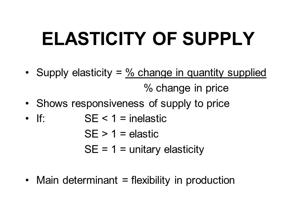 ELASTICITY OF SUPPLY Supply elasticity = % change in quantity supplied % change in price Shows responsiveness of supply to price If: SE < 1 = inelastic SE > 1 = elastic SE = 1 = unitary elasticity Main determinant = flexibility in production