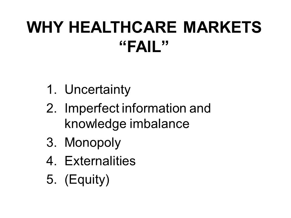 WHY HEALTHCARE MARKETS FAIL 1.Uncertainty 2.Imperfect information and knowledge imbalance 3.Monopoly 4.Externalities 5.(Equity)