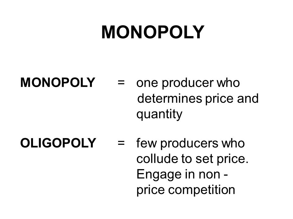 MONOPOLY MONOPOLY = one producer who determines price and quantity OLIGOPOLY =few producers who collude to set price.