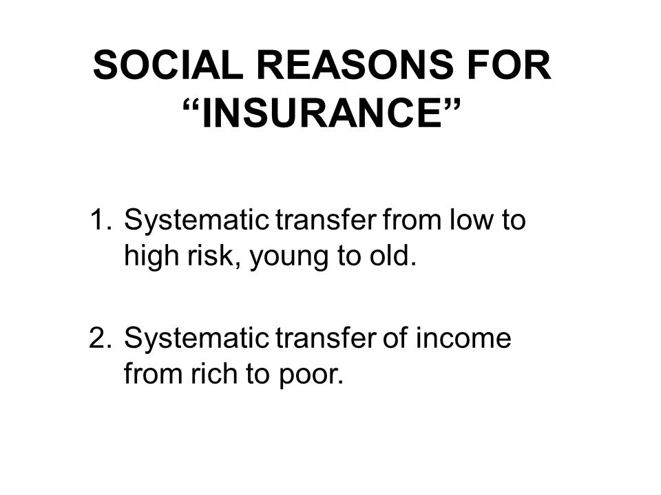 SOCIAL REASONS FOR INSURANCE 1.Systematic transfer from low to high risk, young to old.