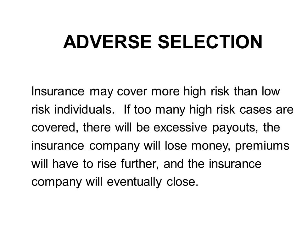ADVERSE SELECTION Insurance may cover more high risk than low risk individuals.