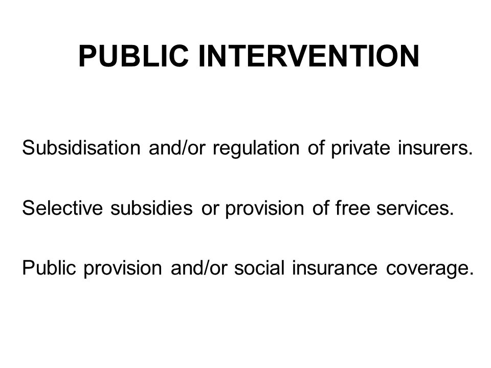 PUBLIC INTERVENTION Subsidisation and/or regulation of private insurers.