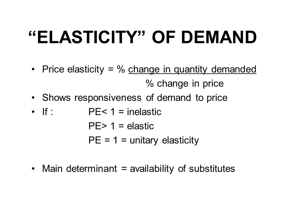 ELASTICITY OF DEMAND Price elasticity = % change in quantity demanded % change in price Shows responsiveness of demand to price If : PE< 1 = inelastic PE> 1 = elastic PE = 1 = unitary elasticity Main determinant = availability of substitutes