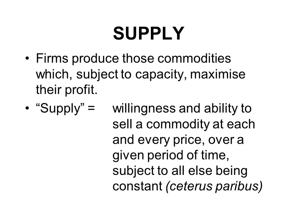 SUPPLY Firms produce those commodities which, subject to capacity, maximise their profit.