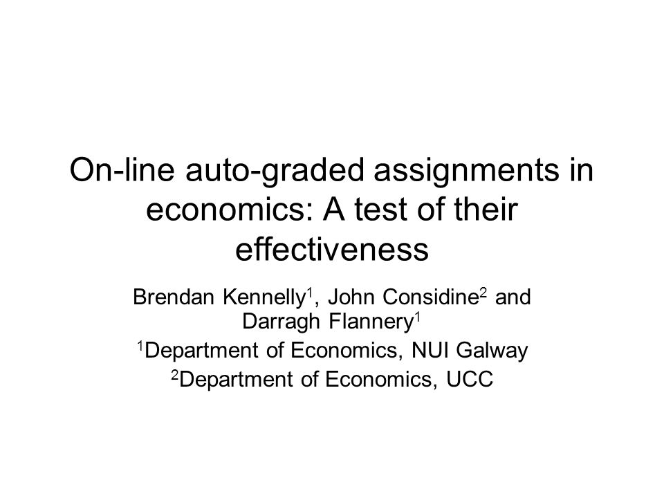 On-line auto-graded assignments in economics: A test of their effectiveness Brendan Kennelly 1, John Considine 2 and Darragh Flannery 1 1 Department of Economics, NUI Galway 2 Department of Economics, UCC