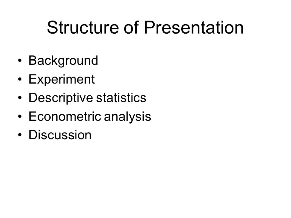 Structure of Presentation Background Experiment Descriptive statistics Econometric analysis Discussion
