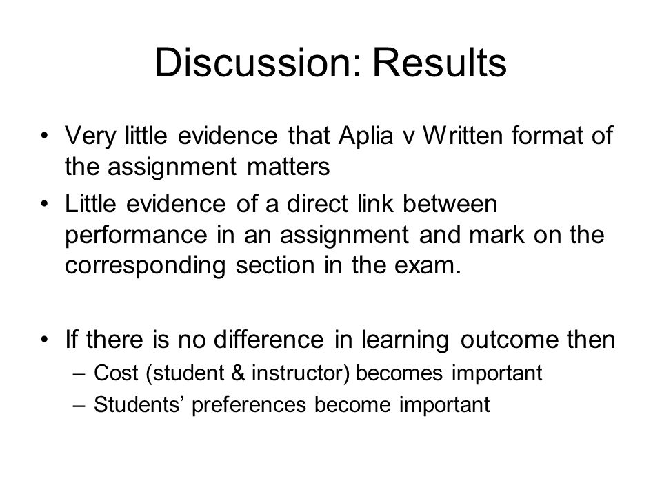 Discussion: Results Very little evidence that Aplia v Written format of the assignment matters Little evidence of a direct link between performance in an assignment and mark on the corresponding section in the exam.