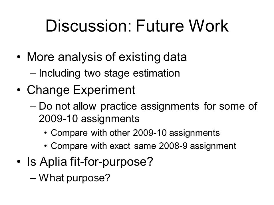 Discussion: Future Work More analysis of existing data –Including two stage estimation Change Experiment –Do not allow practice assignments for some of 2009-10 assignments Compare with other 2009-10 assignments Compare with exact same 2008-9 assignment Is Aplia fit-for-purpose.