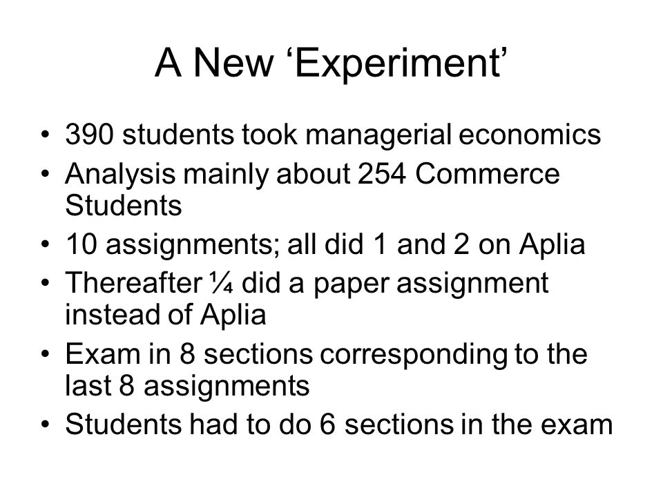 A New Experiment 390 students took managerial economics Analysis mainly about 254 Commerce Students 10 assignments; all did 1 and 2 on Aplia Thereafter ¼ did a paper assignment instead of Aplia Exam in 8 sections corresponding to the last 8 assignments Students had to do 6 sections in the exam