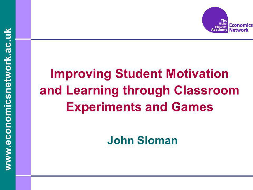 www.economicsnetwork.ac.uk John Sloman Improving Student Motivation and Learning through Classroom Experiments and Games