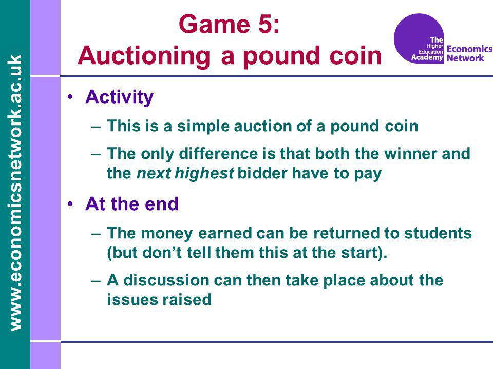 www.economicsnetwork.ac.uk Game 5: Auctioning a pound coin Activity –This is a simple auction of a pound coin –The only difference is that both the winner and the next highest bidder have to pay At the end –The money earned can be returned to students (but dont tell them this at the start).