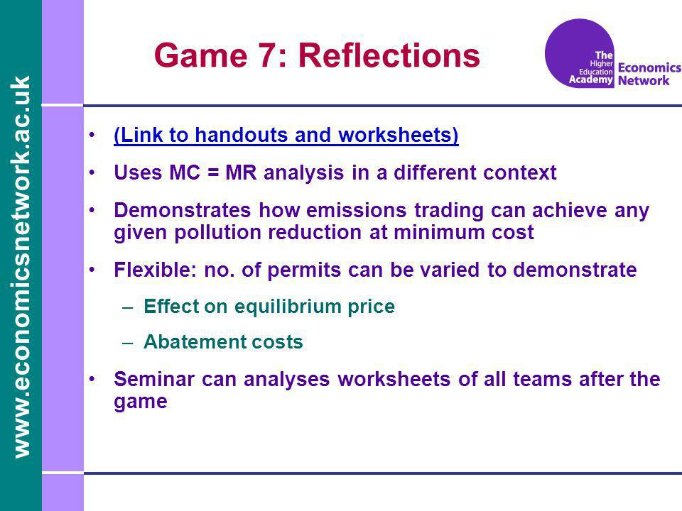 www.economicsnetwork.ac.uk Game 7: Reflections (Link to handouts and worksheets) Uses MC = MR analysis in a different context Demonstrates how emissions trading can achieve any given pollution reduction at minimum cost Flexible: no.