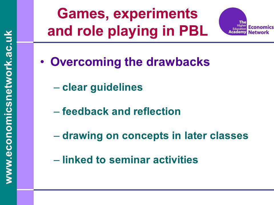 www.economicsnetwork.ac.uk Games, experiments and role playing in PBL Overcoming the drawbacks –clear guidelines –feedback and reflection –drawing on concepts in later classes –linked to seminar activities