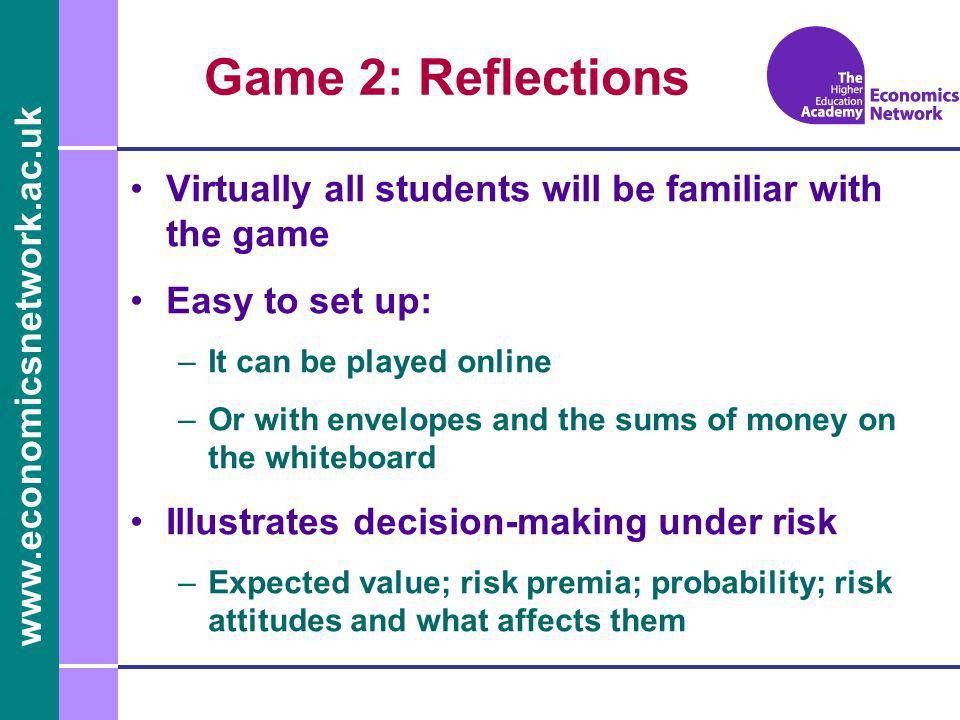 www.economicsnetwork.ac.uk Game 2: Reflections Virtually all students will be familiar with the game Easy to set up: –It can be played online –Or with envelopes and the sums of money on the whiteboard Illustrates decision-making under risk –Expected value; risk premia; probability; risk attitudes and what affects them