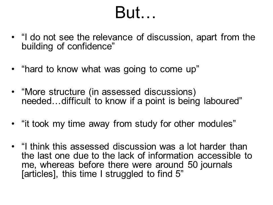 But… I do not see the relevance of discussion, apart from the building of confidence hard to know what was going to come up More structure (in assessed discussions) needed…difficult to know if a point is being laboured it took my time away from study for other modules I think this assessed discussion was a lot harder than the last one due to the lack of information accessible to me, whereas before there were around 50 journals [articles], this time I struggled to find 5