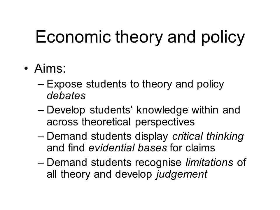 Economic theory and policy Aims: –Expose students to theory and policy debates –Develop students knowledge within and across theoretical perspectives –Demand students display critical thinking and find evidential bases for claims –Demand students recognise limitations of all theory and develop judgement