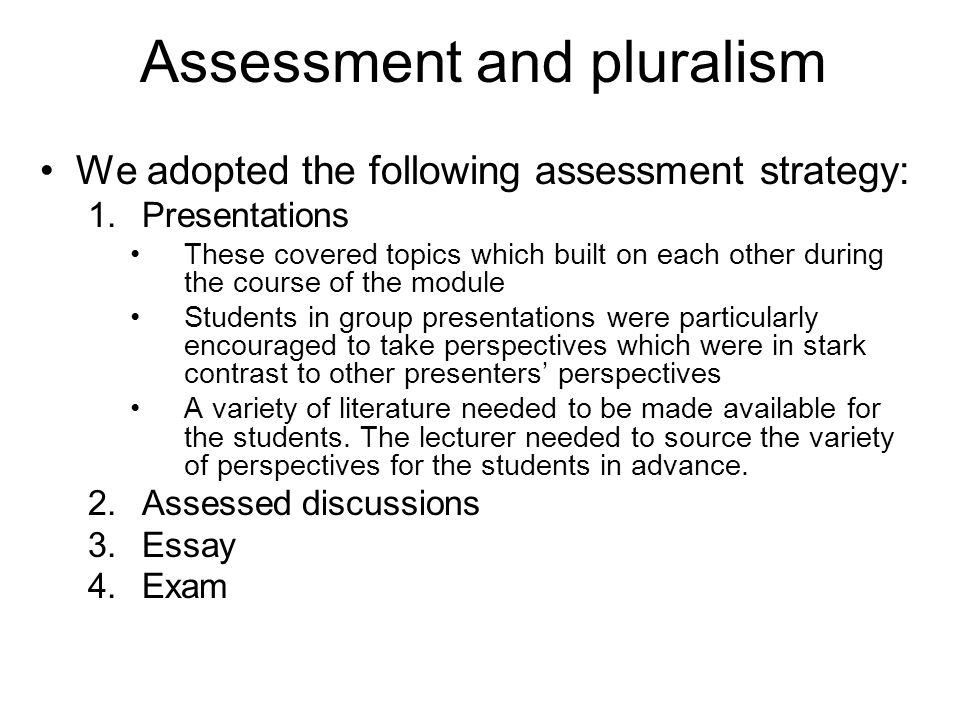 Assessment and pluralism We adopted the following assessment strategy: 1.Presentations These covered topics which built on each other during the course of the module Students in group presentations were particularly encouraged to take perspectives which were in stark contrast to other presenters perspectives A variety of literature needed to be made available for the students.