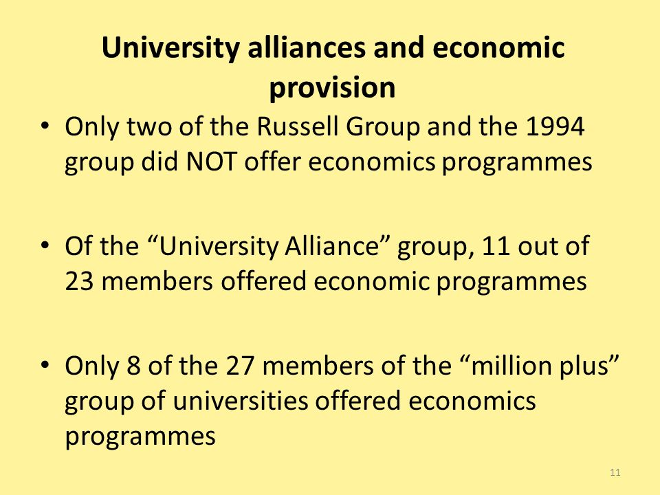 University alliances and economic provision Only two of the Russell Group and the 1994 group did NOT offer economics programmes Of the University Alliance group, 11 out of 23 members offered economic programmes Only 8 of the 27 members of the million plus group of universities offered economics programmes 11