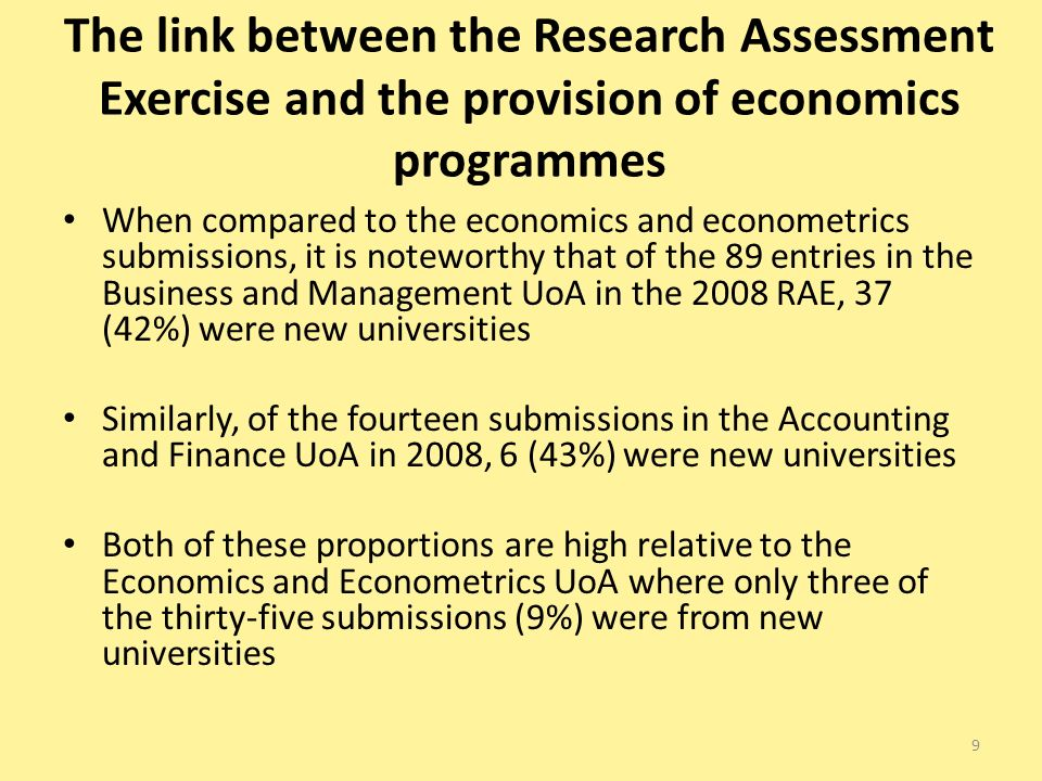 The link between the Research Assessment Exercise and the provision of economics programmes When compared to the economics and econometrics submissions, it is noteworthy that of the 89 entries in the Business and Management UoA in the 2008 RAE, 37 (42%) were new universities Similarly, of the fourteen submissions in the Accounting and Finance UoA in 2008, 6 (43%) were new universities Both of these proportions are high relative to the Economics and Econometrics UoA where only three of the thirty-five submissions (9%) were from new universities 9