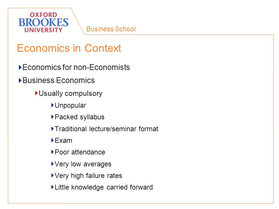 Business School Economics in Context Economics for non-Economists Business Economics Usually compulsory Unpopular Packed syllabus Traditional lecture/seminar format Exam Poor attendance Very low averages Very high failure rates Little knowledge carried forward
