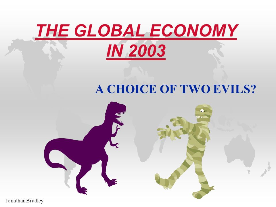 Jonathan Bradley THE GLOBAL ECONOMY IN 2003 A CHOICE OF TWO EVILS