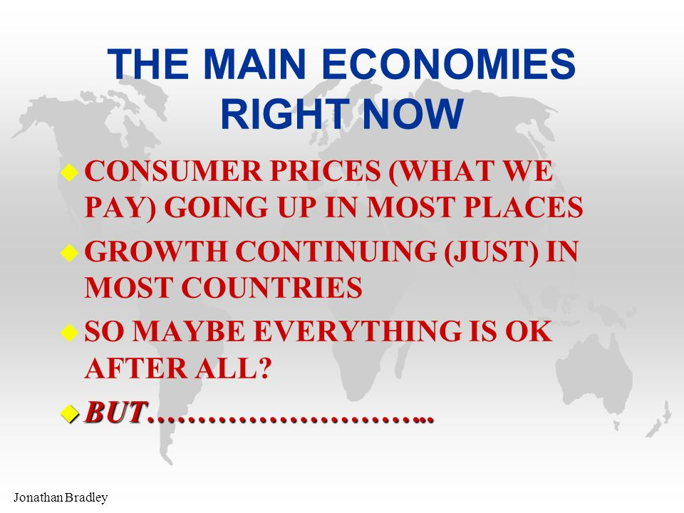 Jonathan Bradley THE MAIN ECONOMIES RIGHT NOW u CONSUMER PRICES (WHAT WE PAY) GOING UP IN MOST PLACES u GROWTH CONTINUING (JUST) IN MOST COUNTRIES u SO MAYBE EVERYTHING IS OK AFTER ALL.