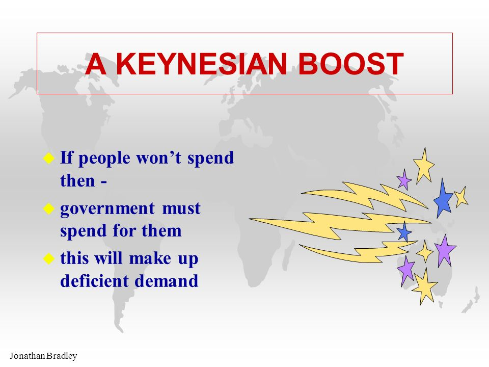 Jonathan Bradley A KEYNESIAN BOOST u If people wont spend then - u government must spend for them u this will make up deficient demand