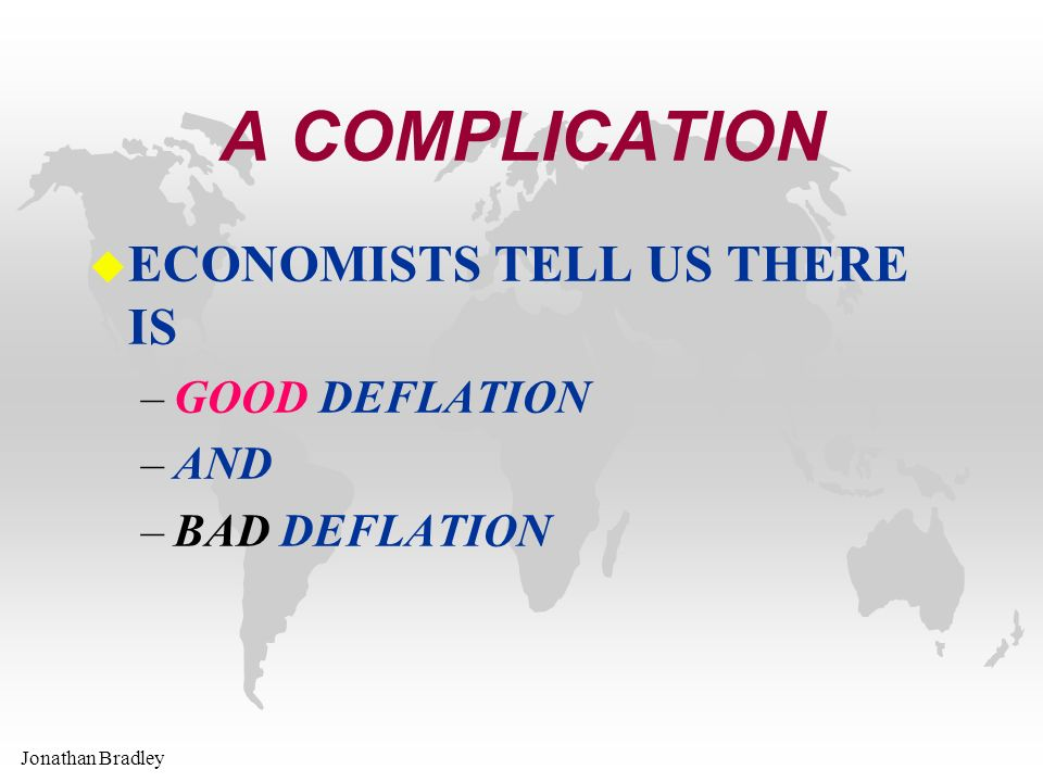 Jonathan Bradley A COMPLICATION u ECONOMISTS TELL US THERE IS –GOOD DEFLATION –AND –BAD DEFLATION