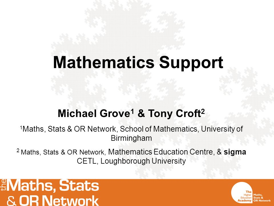 Mathematics Support Michael Grove 1 & Tony Croft 2 1 Maths, Stats & OR Network, School of Mathematics, University of Birmingham 2 Maths, Stats & OR Network, Mathematics Education Centre, & sigma CETL, Loughborough University