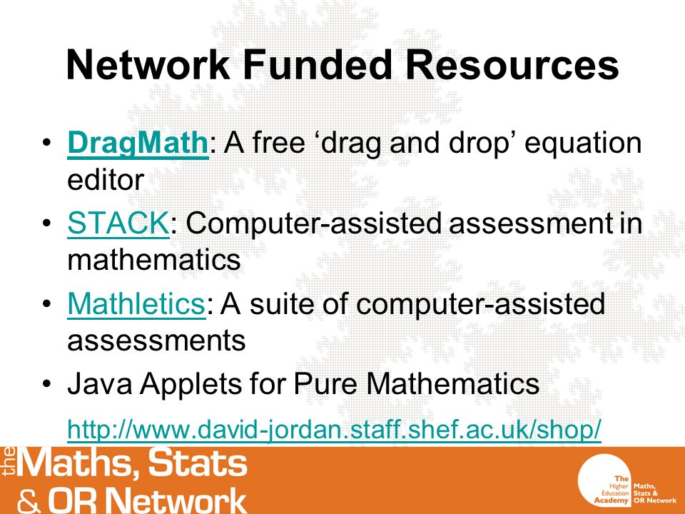 Network Funded Resources DragMath: A free drag and drop equation editorDragMath STACK: Computer-assisted assessment in mathematicsSTACK Mathletics: A suite of computer-assisted assessmentsMathletics Java Applets for Pure Mathematics http://www.david-jordan.staff.shef.ac.uk/shop/