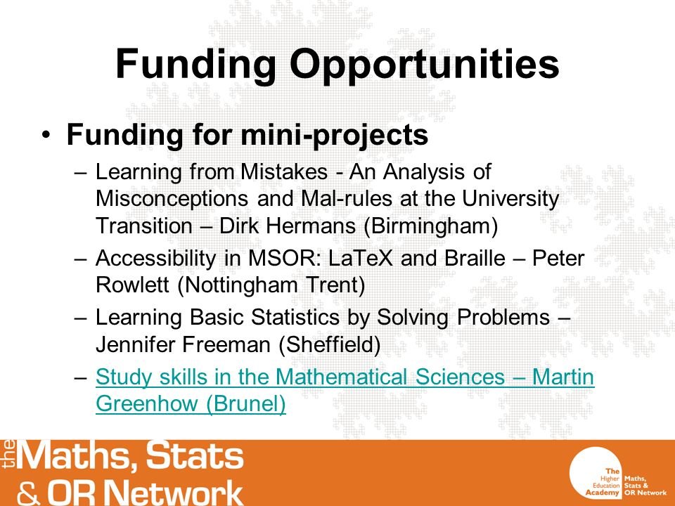 Funding Opportunities Funding for mini-projects –Learning from Mistakes - An Analysis of Misconceptions and Mal-rules at the University Transition – Dirk Hermans (Birmingham) –Accessibility in MSOR: LaTeX and Braille – Peter Rowlett (Nottingham Trent) –Learning Basic Statistics by Solving Problems – Jennifer Freeman (Sheffield) –Study skills in the Mathematical Sciences – Martin Greenhow (Brunel)Study skills in the Mathematical Sciences – Martin Greenhow (Brunel)