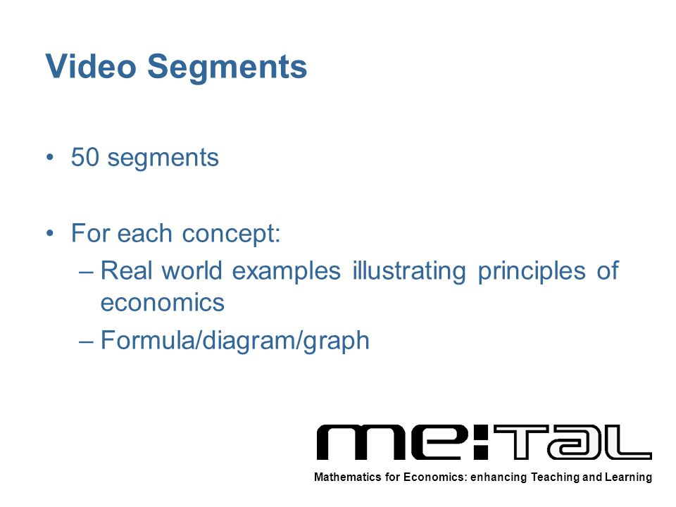 Video Segments 50 segments For each concept: –Real world examples illustrating principles of economics –Formula/diagram/graph Mathematics for Economics: enhancing Teaching and Learning