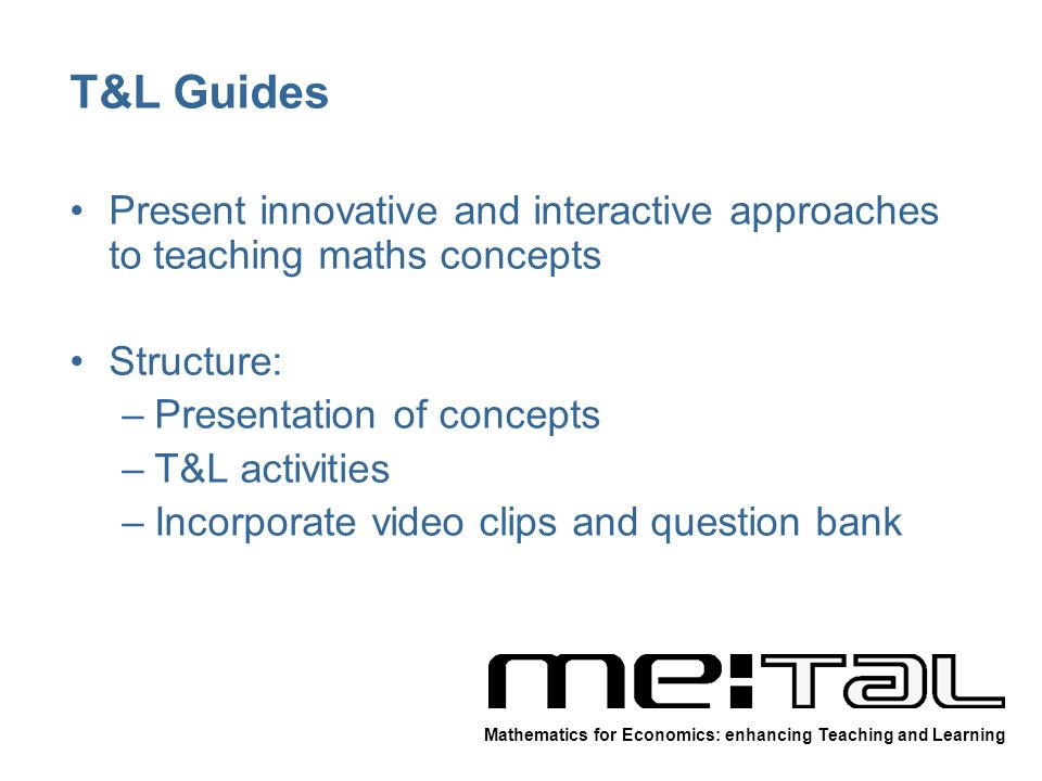 T&L Guides Present innovative and interactive approaches to teaching maths concepts Structure: –Presentation of concepts –T&L activities –Incorporate video clips and question bank Mathematics for Economics: enhancing Teaching and Learning