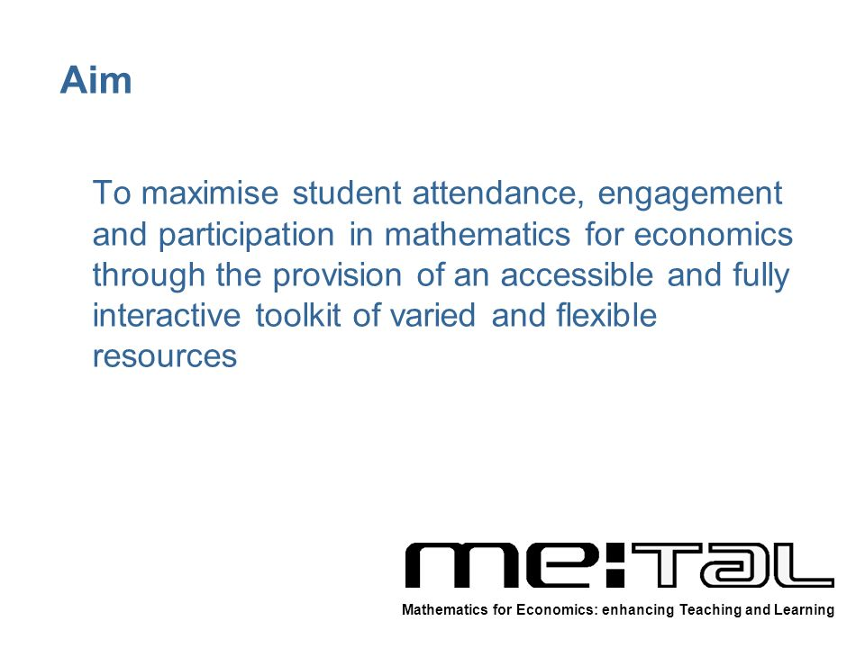 Aim To maximise student attendance, engagement and participation in mathematics for economics through the provision of an accessible and fully interactive toolkit of varied and flexible resources Mathematics for Economics: enhancing Teaching and Learning