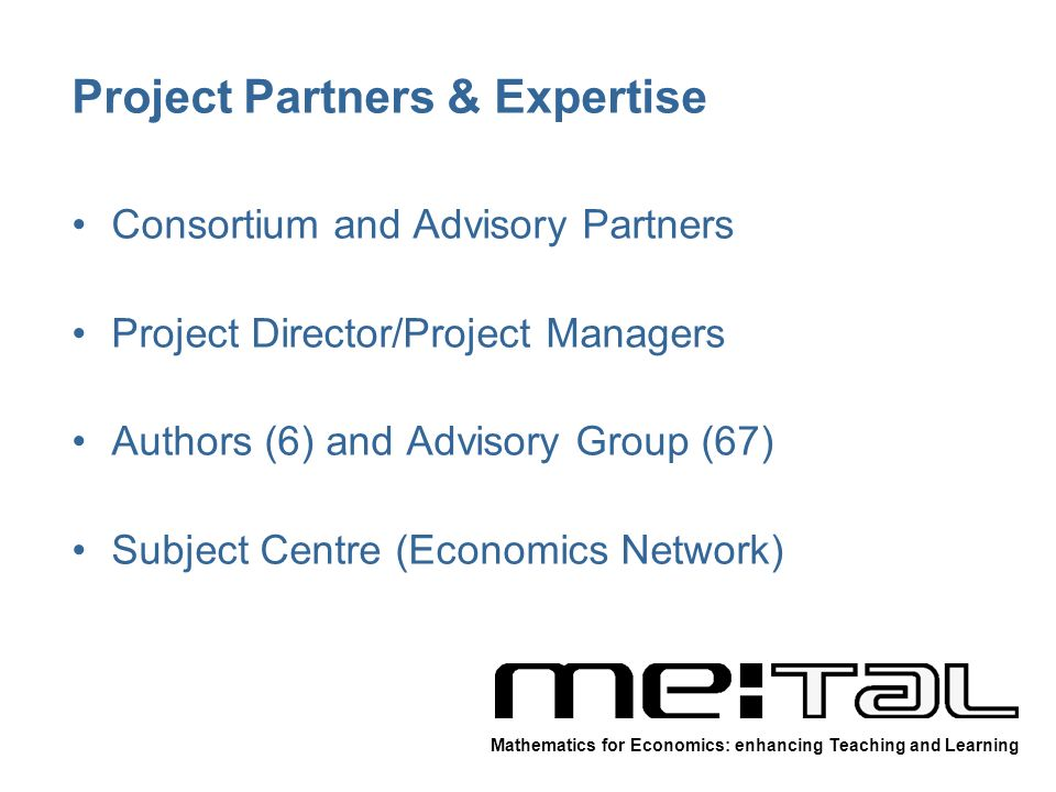 Project Partners & Expertise Consortium and Advisory Partners Project Director/Project Managers Authors (6) and Advisory Group (67) Subject Centre (Economics Network) Mathematics for Economics: enhancing Teaching and Learning