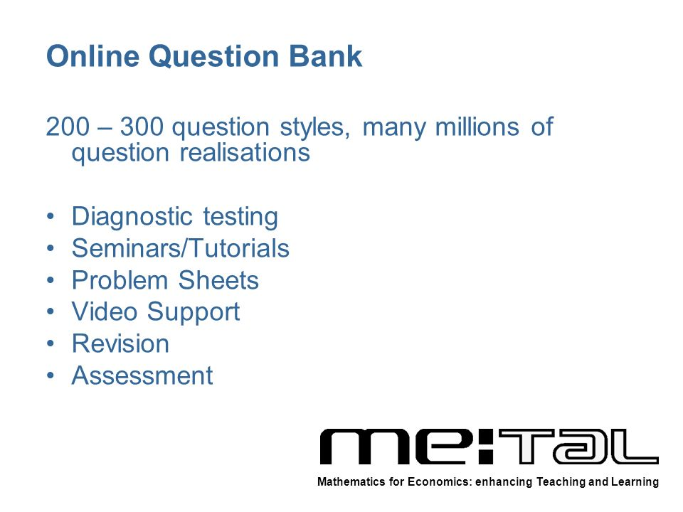 Online Question Bank 200 – 300 question styles, many millions of question realisations Diagnostic testing Seminars/Tutorials Problem Sheets Video Support Revision Assessment Mathematics for Economics: enhancing Teaching and Learning
