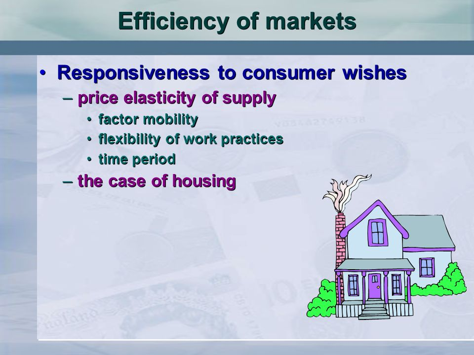 Efficiency of markets Responsiveness to consumer wishes –price elasticity of supply factor mobility flexibility of work practices time period –the case of housing Responsiveness to consumer wishes –price elasticity of supply factor mobility flexibility of work practices time period –the case of housing