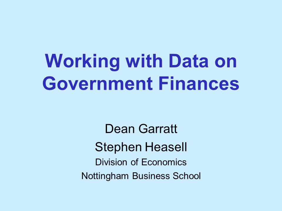 Working with Data on Government Finances Dean Garratt Stephen Heasell Division of Economics Nottingham Business School