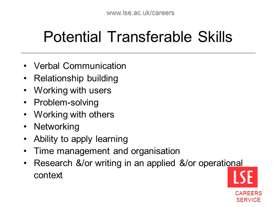 CAREERS SERVICE www.lse.ac.uk/careers Potential Transferable Skills Verbal Communication Relationship building Working with users Problem-solving Working with others Networking Ability to apply learning Time management and organisation Research &/or writing in an applied &/or operational context