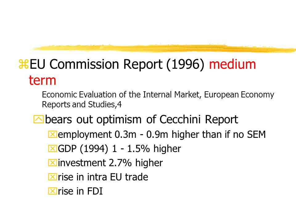 zEU Commission Report (1996) medium term Economic Evaluation of the Internal Market, European Economy Reports and Studies,4 ybears out optimism of Cecchini Report xemployment 0.3m - 0.9m higher than if no SEM xGDP (1994) 1 - 1.5% higher xinvestment 2.7% higher xrise in intra EU trade xrise in FDI