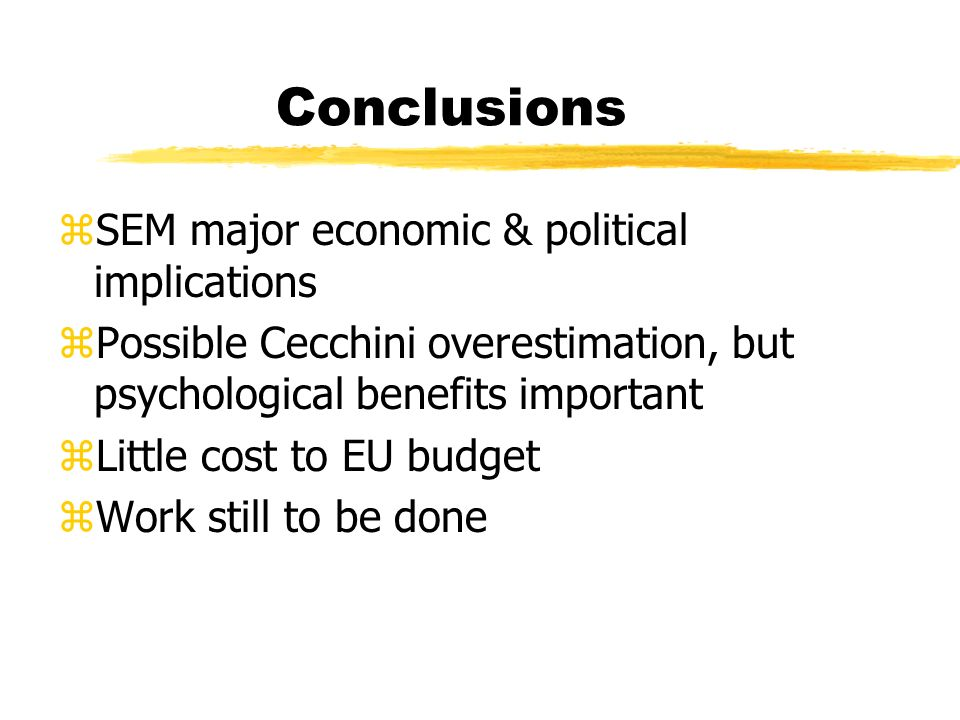 Conclusions zSEM major economic & political implications zPossible Cecchini overestimation, but psychological benefits important zLittle cost to EU budget zWork still to be done