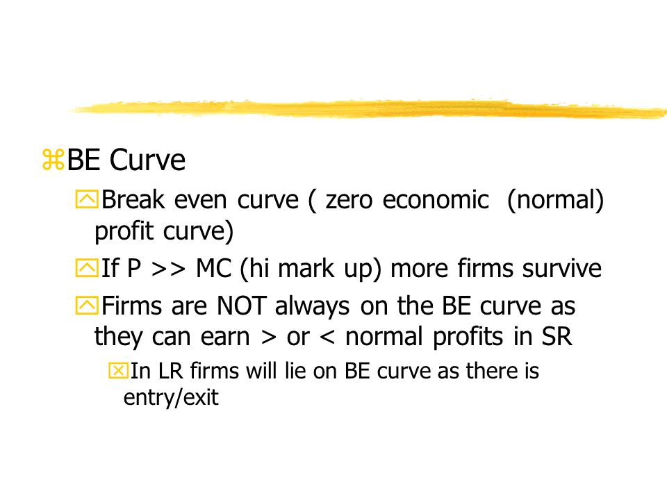 zBE Curve yBreak even curve ( zero economic (normal) profit curve) yIf P >> MC (hi mark up) more firms survive yFirms are NOT always on the BE curve as they can earn > or < normal profits in SR xIn LR firms will lie on BE curve as there is entry/exit