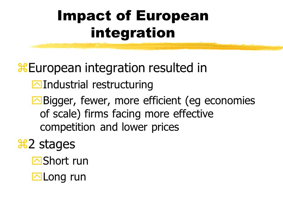Impact of European integration zEuropean integration resulted in yIndustrial restructuring yBigger, fewer, more efficient (eg economies of scale) firms facing more effective competition and lower prices z2 stages yShort run yLong run