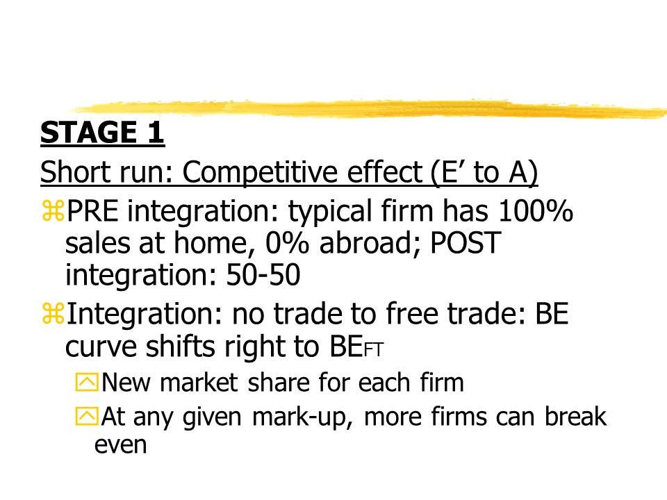 STAGE 1 Short run: Competitive effect (E to A) zPRE integration: typical firm has 100% sales at home, 0% abroad; POST integration: 50-50 zIntegration: no trade to free trade: BE curve shifts right to BE FT yNew market share for each firm yAt any given mark-up, more firms can break even