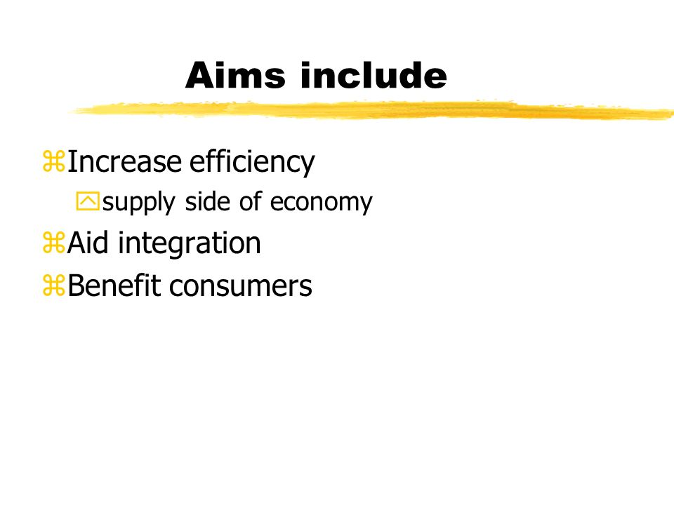 Aims include zIncrease efficiency ysupply side of economy zAid integration zBenefit consumers