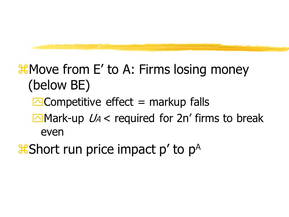 zMove from E to A: Firms losing money (below BE) yCompetitive effect = markup falls yMark-up U A < required for 2n firms to break even zShort run price impact p to p A