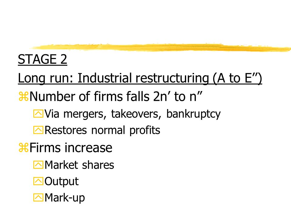 STAGE 2 Long run: Industrial restructuring (A to E) zNumber of firms falls 2n to n yVia mergers, takeovers, bankruptcy yRestores normal profits zFirms increase yMarket shares yOutput yMark-up