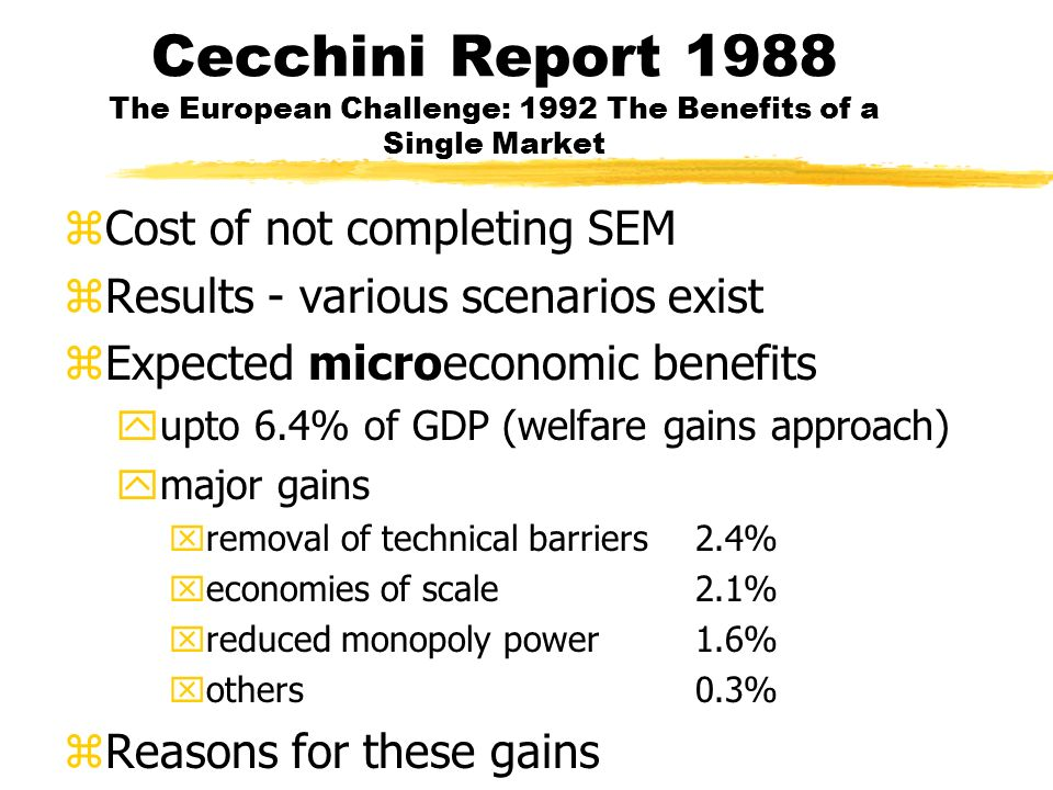Cecchini Report 1988 The European Challenge: 1992 The Benefits of a Single Market zCost of not completing SEM zResults - various scenarios exist zExpected microeconomic benefits yupto 6.4% of GDP (welfare gains approach) ymajor gains xremoval of technical barriers2.4% xeconomies of scale2.1% xreduced monopoly power1.6% xothers0.3% zReasons for these gains