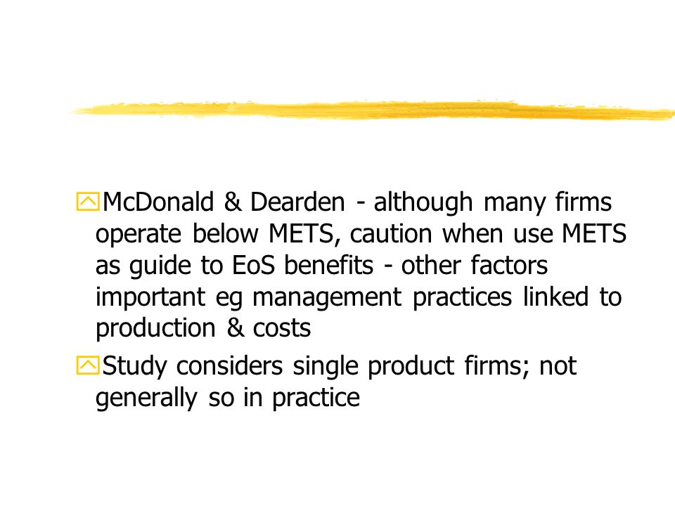 yMcDonald & Dearden - although many firms operate below METS, caution when use METS as guide to EoS benefits - other factors important eg management practices linked to production & costs yStudy considers single product firms; not generally so in practice