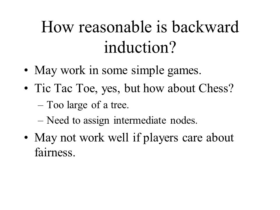 How reasonable is backward induction. May work in some simple games.